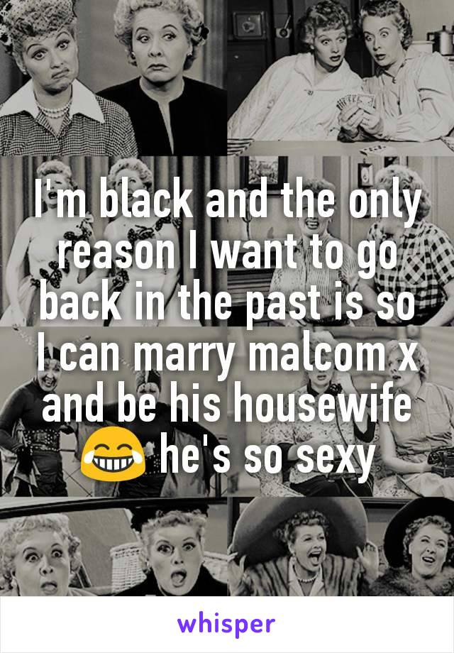 I'm black and the only reason I want to go back in the past is so I can marry malcom x and be his housewife 😂 he's so sexy