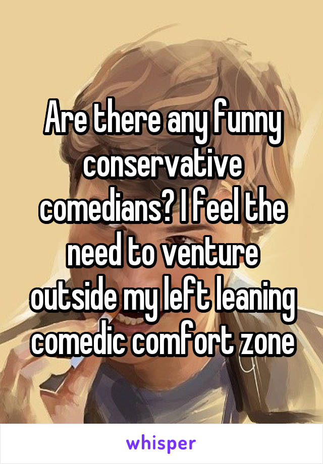 Are there any funny conservative comedians? I feel the need to venture outside my left leaning comedic comfort zone