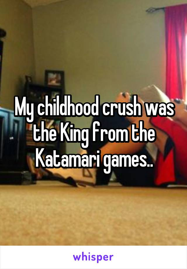 My childhood crush was the King from the Katamari games..