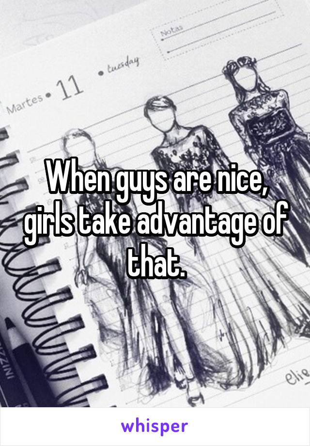 When guys are nice, girls take advantage of that.