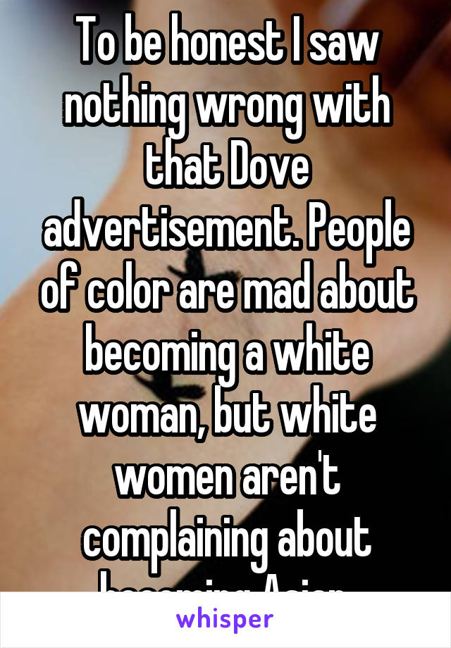 To be honest I saw nothing wrong with that Dove advertisement. People of color are mad about becoming a white woman, but white women aren't complaining about becoming Asian.