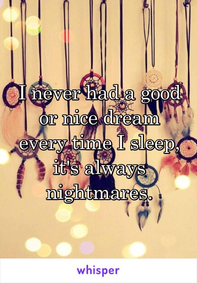 I never had a good or nice dream every time I sleep, it's always nightmares.