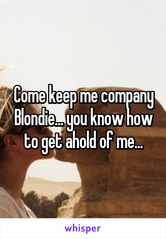 Come keep me company Blondie... you know how to get ahold of me...