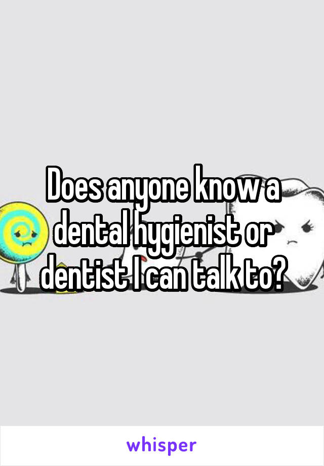 Does anyone know a dental hygienist or dentist I can talk to?
