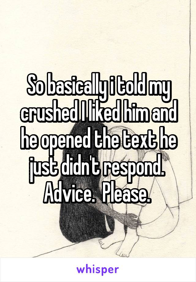 So basically i told my crushed I liked him and he opened the text he just didn't respond.  Advice.  Please.