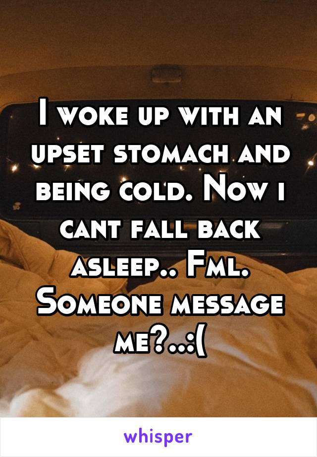 I woke up with an upset stomach and being cold. Now i cant fall back asleep.. Fml. Someone message me?..:(