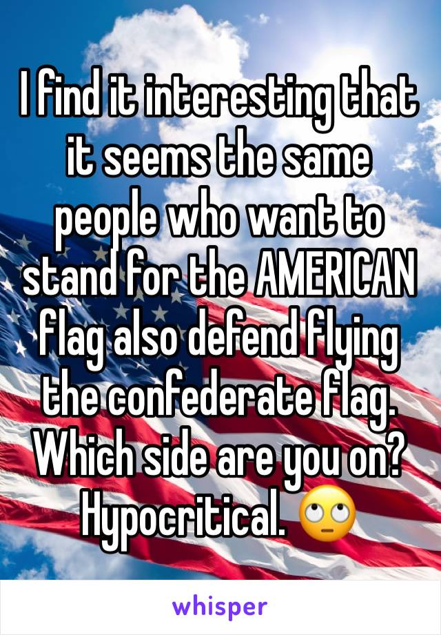 I find it interesting that it seems the same people who want to stand for the AMERICAN flag also defend flying the confederate flag. Which side are you on? Hypocritical. 🙄