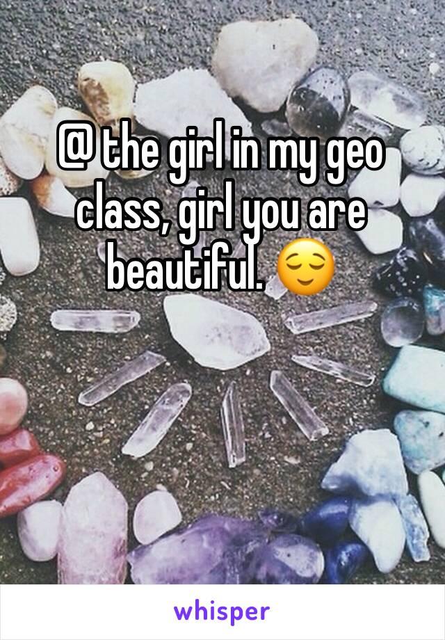 @ the girl in my geo class, girl you are beautiful. 😌