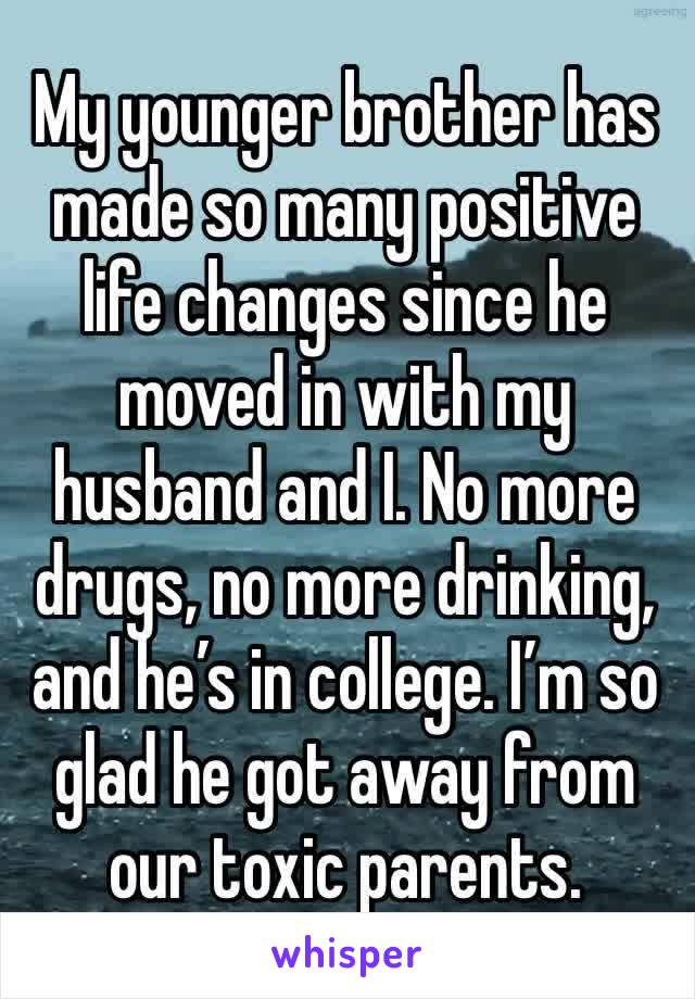 My younger brother has made so many positive life changes since he moved in with my husband and I. No more drugs, no more drinking, and he's in college. I'm so glad he got away from our toxic parents.