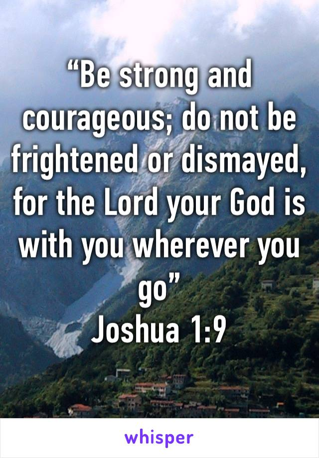 """Be strong and courageous; do not be frightened or dismayed, for the Lord your God is with you wherever you go"" Joshua 1:9"