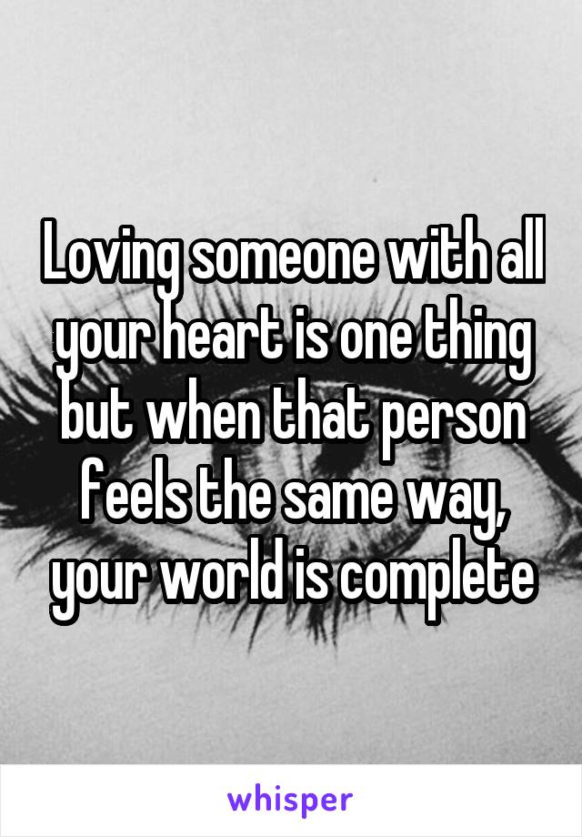 Loving someone with all your heart is one thing but when that person feels the same way, your world is complete