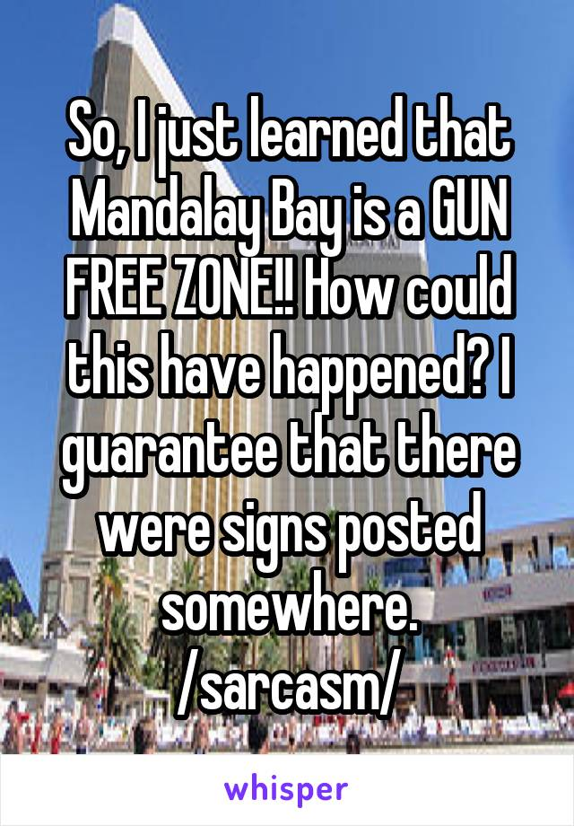 So, I just learned that Mandalay Bay is a GUN FREE ZONE!! How could this have happened? I guarantee that there were signs posted somewhere. /sarcasm/