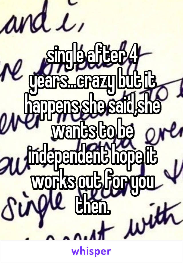 single after 4 years...crazy but it happens she said,she wants to be independent hope it works out for you then.