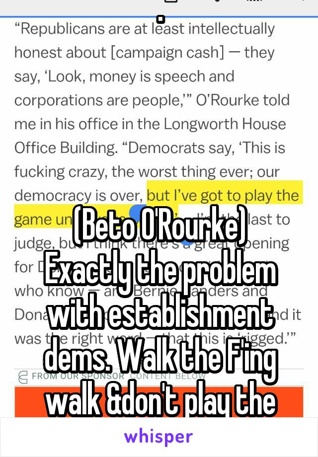 .     (Beto O'Rourke) Exactly the problem with establishment dems. Walk the F'ing walk &don't play the Game.