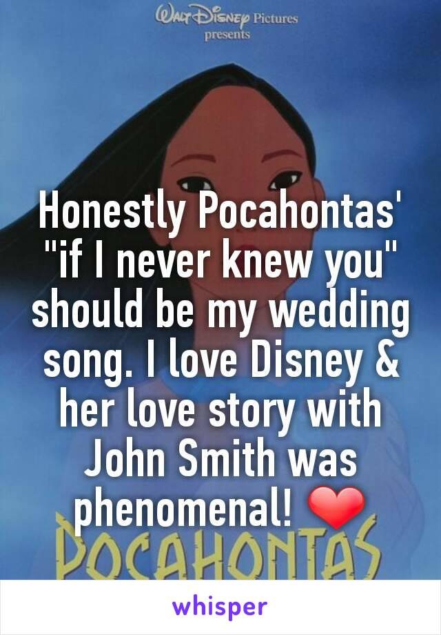 """Honestly Pocahontas' """"if I never knew you"""" should be my wedding song. I love Disney & her love story with John Smith was phenomenal! ❤"""