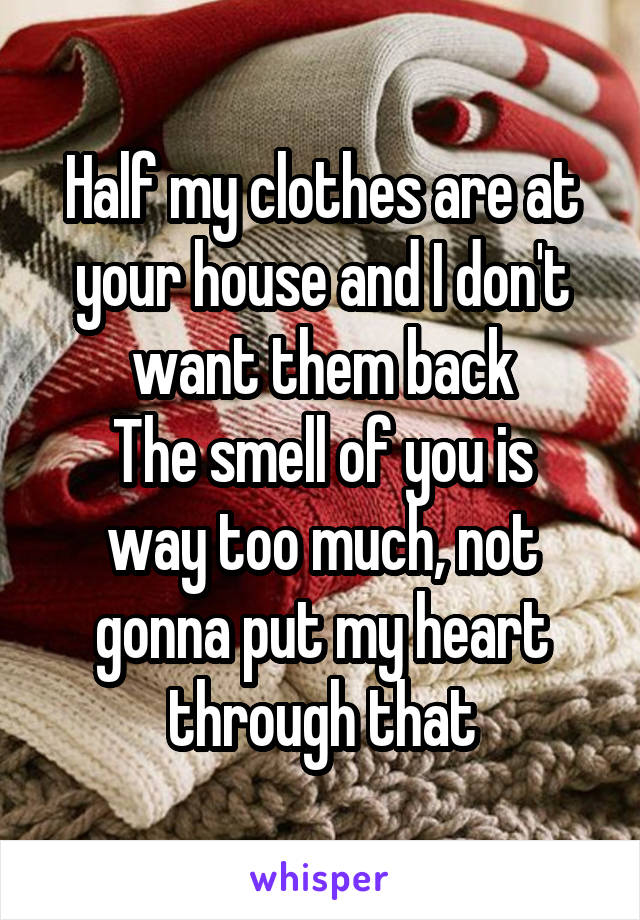 Half my clothes are at your house and I don't want them back The smell of you is way too much, not gonna put my heart through that