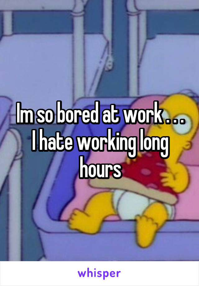 Im so bored at work . . . I hate working long hours