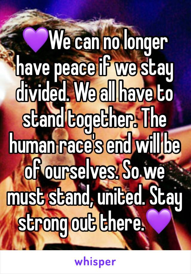 💜We can no longer have peace if we stay divided. We all have to stand together. The human race's end will be of ourselves. So we must stand, united. Stay strong out there.💜