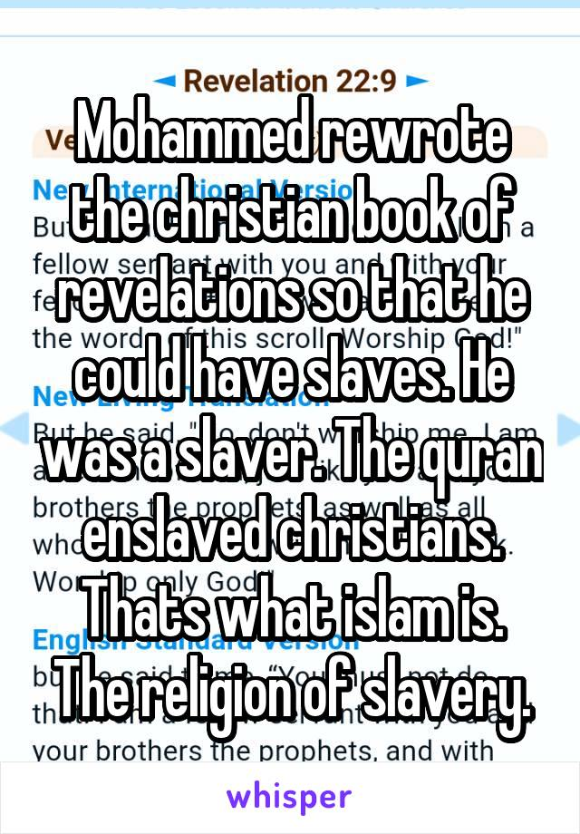 Mohammed rewrote the christian book of revelations so that he could have slaves. He was a slaver. The quran enslaved christians. Thats what islam is. The religion of slavery.