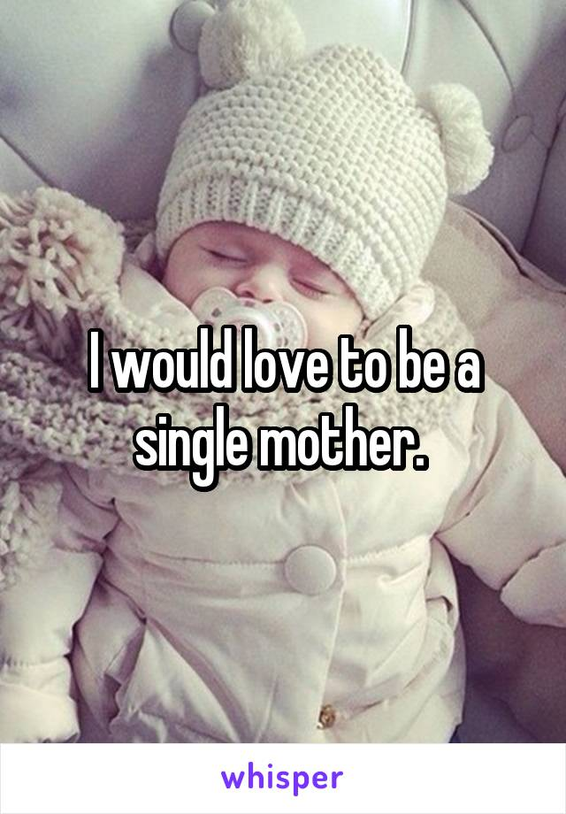 I would love to be a single mother.