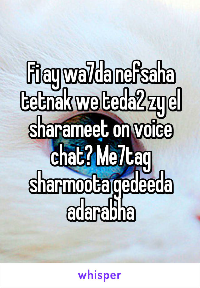 Fi ay wa7da nefsaha tetnak we teda2 zy el sharameet on voice chat? Me7tag sharmoota gedeeda adarabha