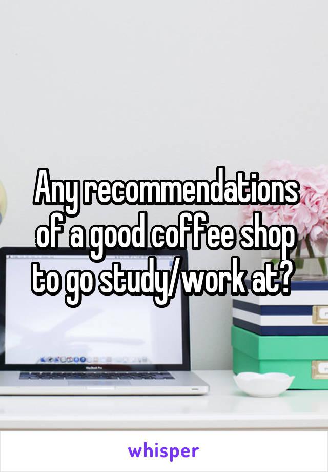 Any recommendations of a good coffee shop to go study/work at?