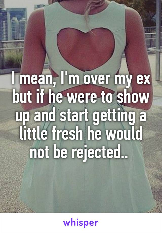I mean, I'm over my ex but if he were to show up and start getting a little fresh he would not be rejected..
