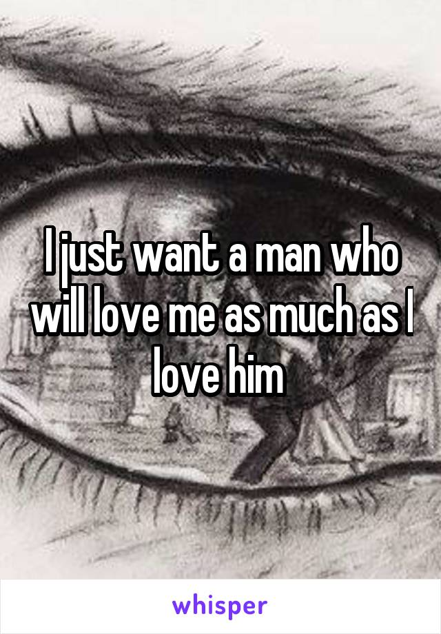 I just want a man who will love me as much as I love him