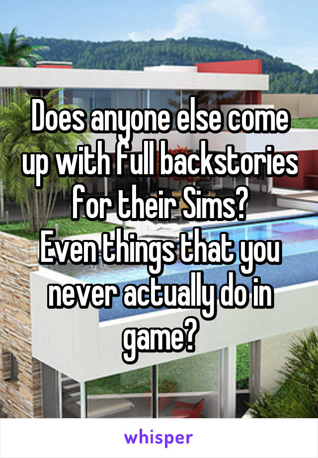 Does anyone else come up with full backstories for their Sims? Even things that you never actually do in game?