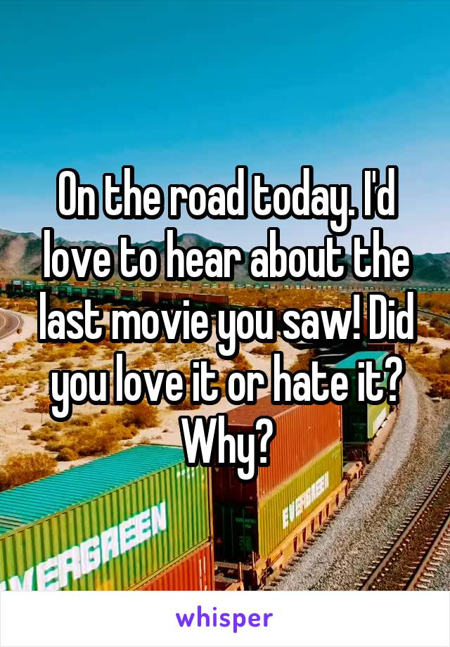 On the road today. I'd love to hear about the last movie you saw! Did you love it or hate it? Why?