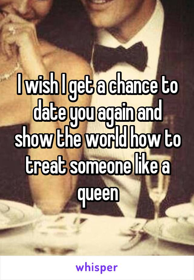 I wish I get a chance to date you again and show the world how to treat someone like a queen