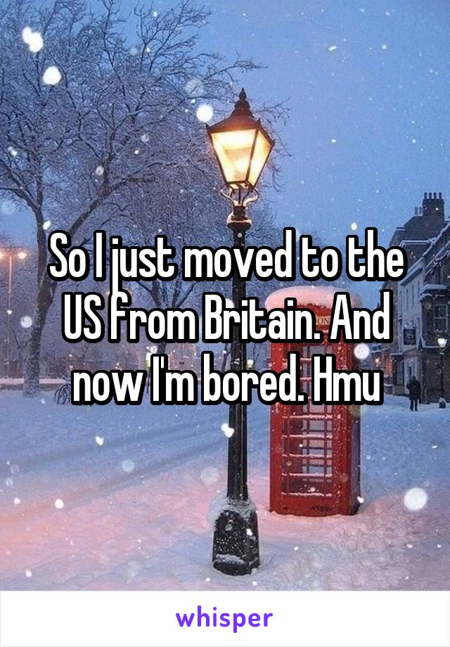 So I just moved to the US from Britain. And now I'm bored. Hmu