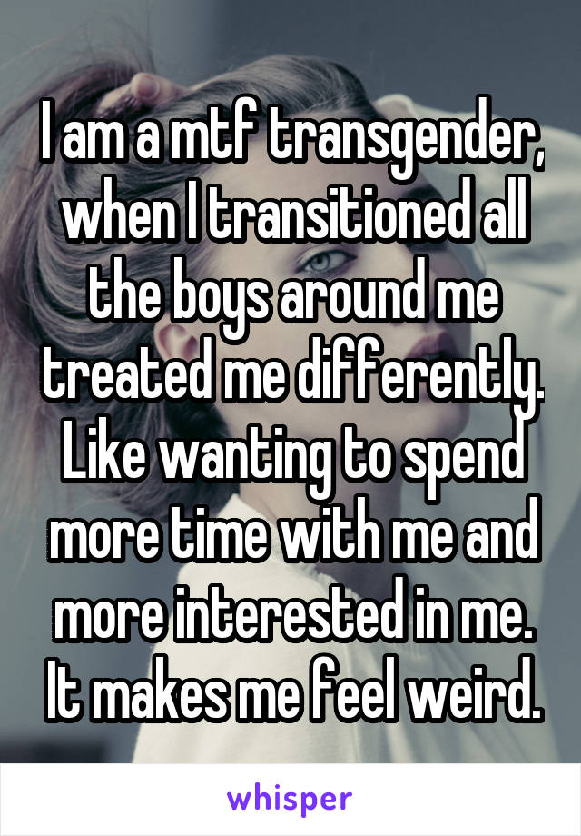I am a mtf transgender, when I transitioned all the boys around me treated me differently. Like wanting to spend more time with me and more interested in me. It makes me feel weird.