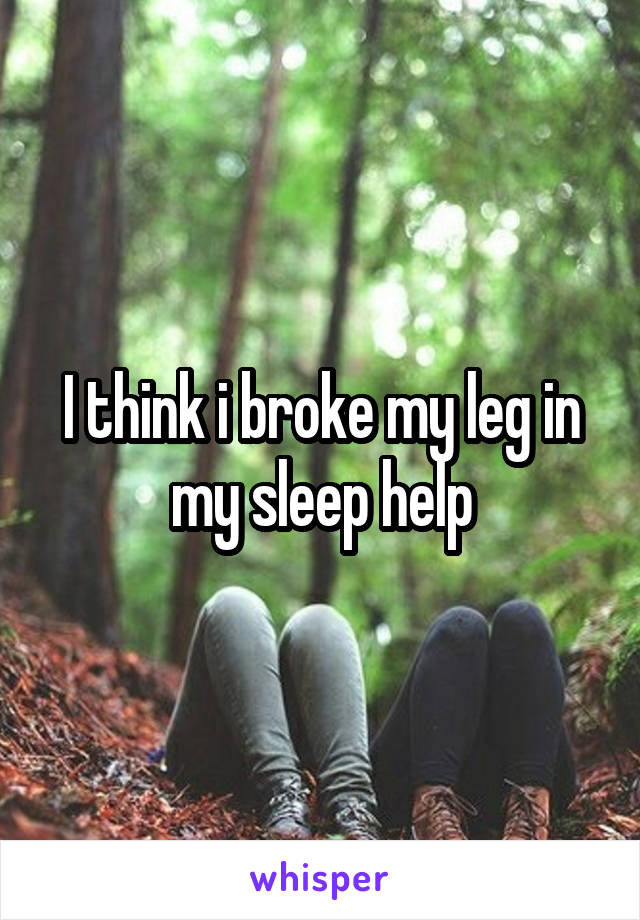 I think i broke my leg in my sleep help
