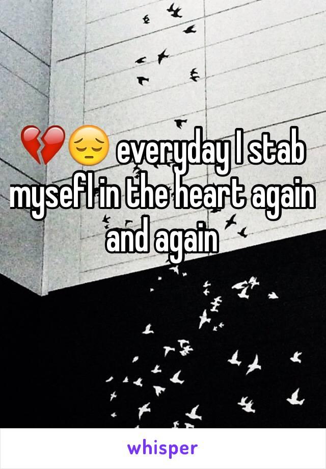 💔😔 everyday I stab mysefl in the heart again and again