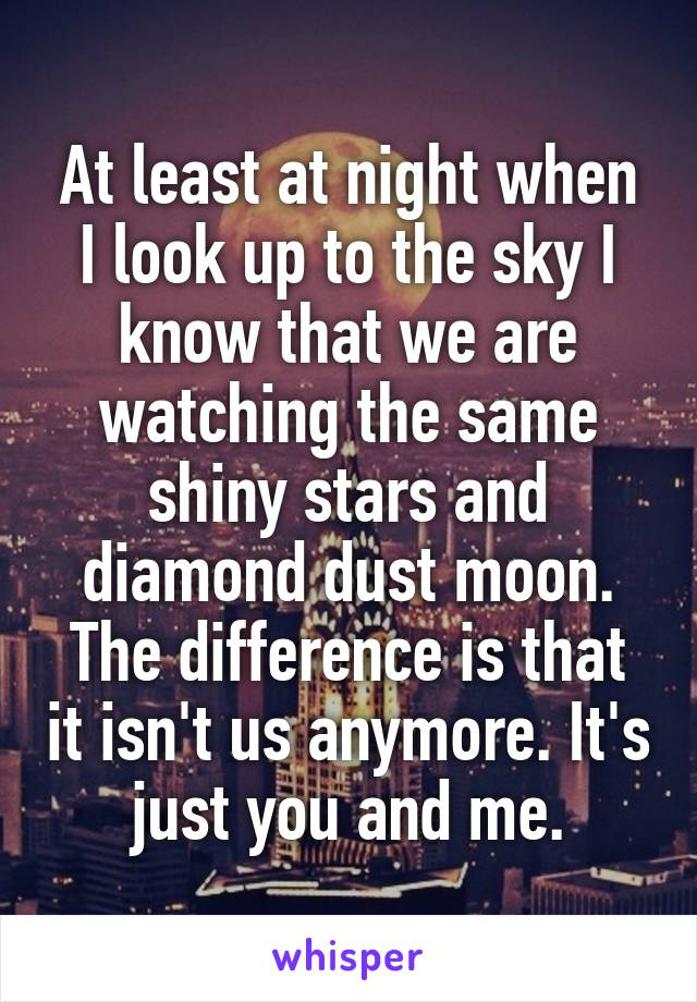 At least at night when I look up to the sky I know that we are watching the same shiny stars and diamond dust moon. The difference is that it isn't us anymore. It's just you and me.
