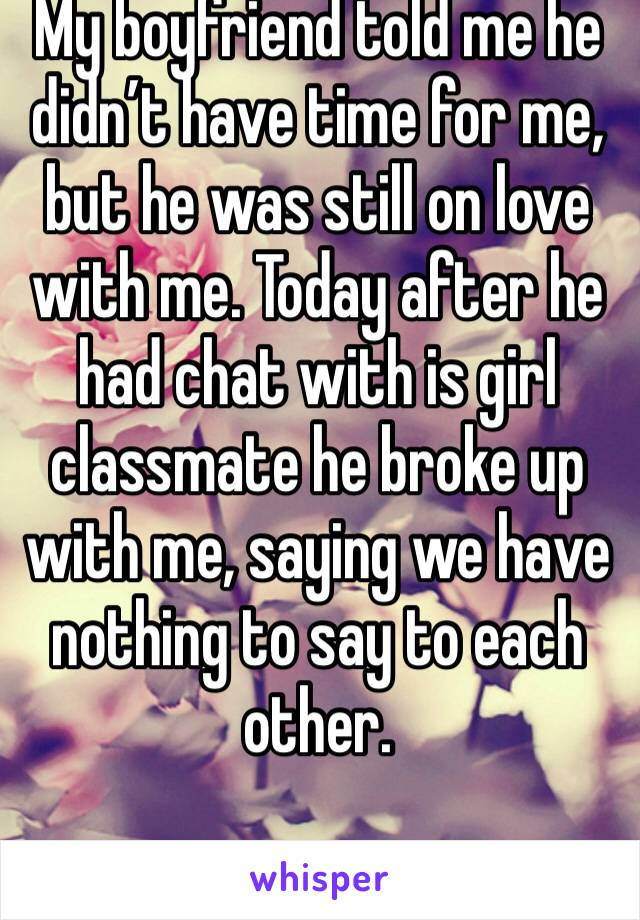 My boyfriend told me he didn't have time for me, but he was still on love with me. Today after he had chat with is girl classmate he broke up with me, saying we have nothing to say to each other.