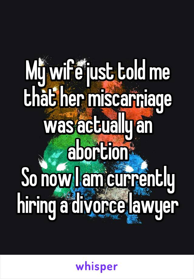 My wife just told me that her miscarriage was actually an abortion So now I am currently hiring a divorce lawyer