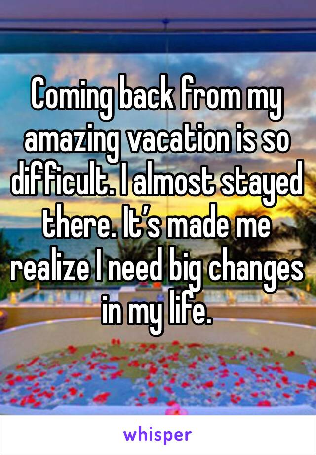 Coming back from my amazing vacation is so difficult. I almost stayed there. It's made me realize I need big changes in my life.