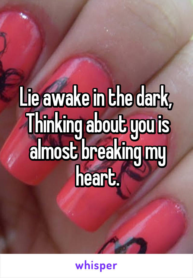 Lie awake in the dark,  Thinking about you is almost breaking my heart.