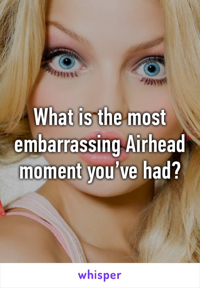 What is the most embarrassing Airhead moment you've had?