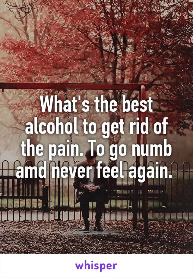 What's the best alcohol to get rid of the pain. To go numb amd never feel again.
