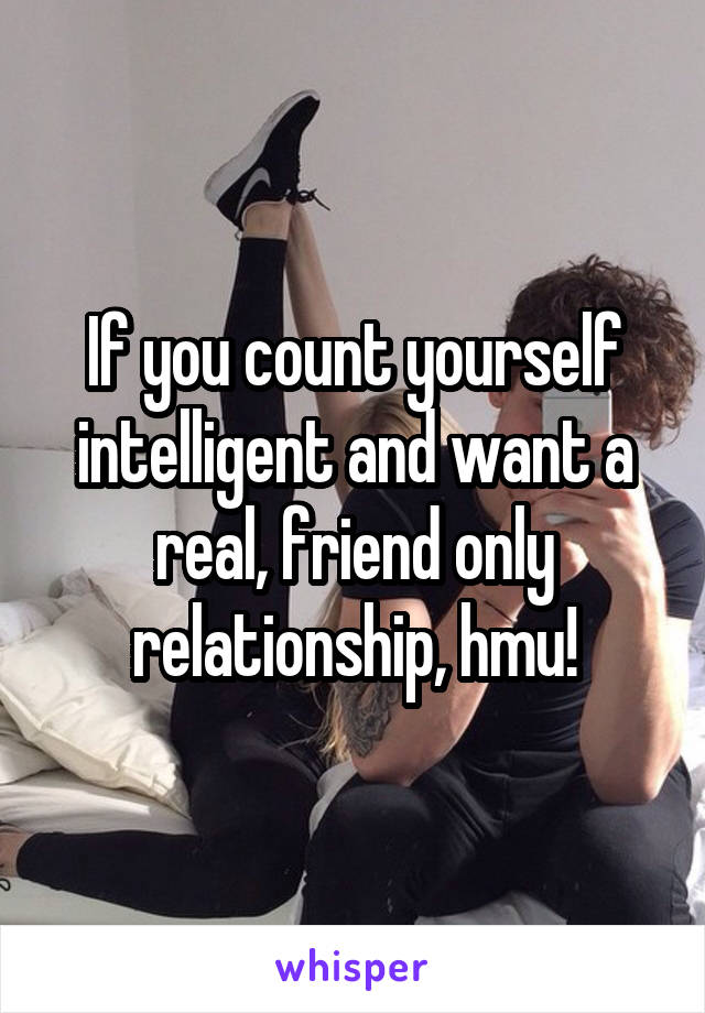 If you count yourself intelligent and want a real, friend only relationship, hmu!