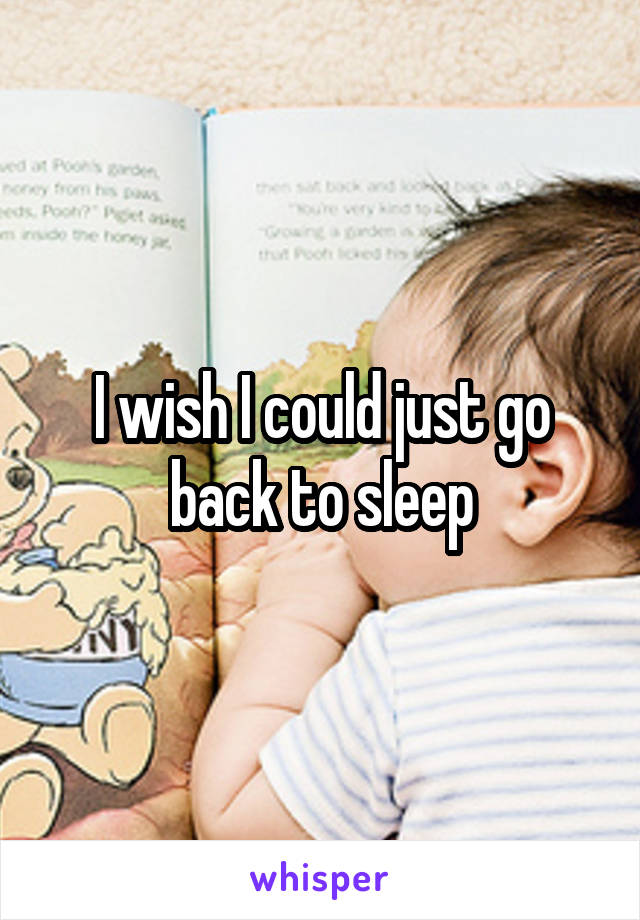 I wish I could just go back to sleep