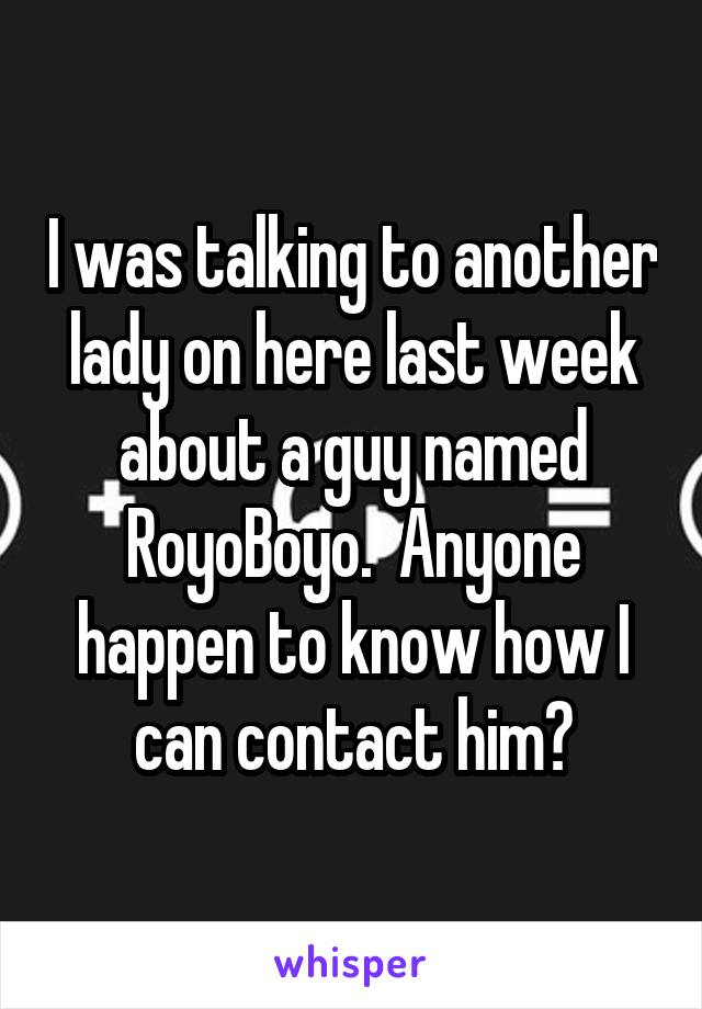 I was talking to another lady on here last week about a guy named RoyoBoyo.  Anyone happen to know how I can contact him?