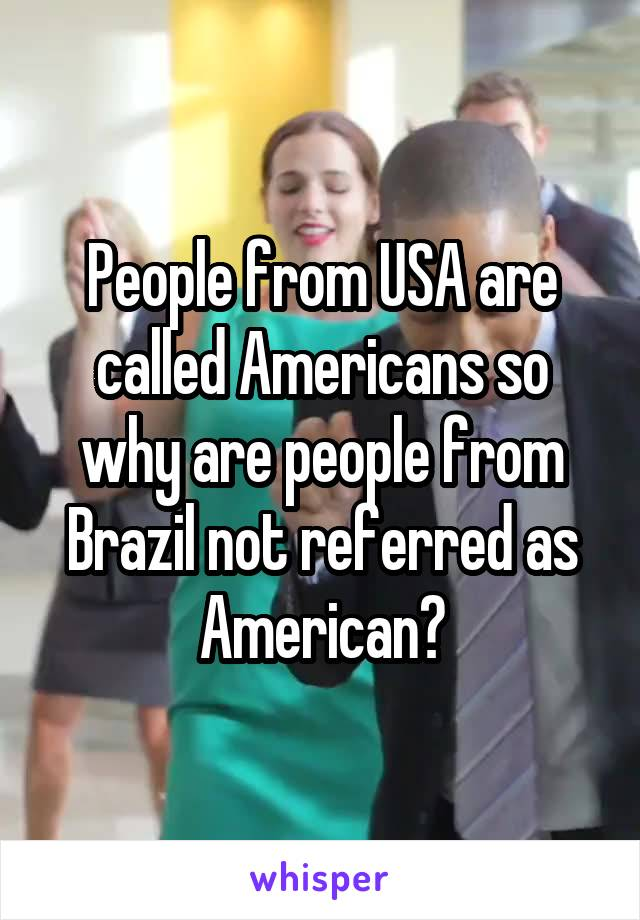 People from USA are called Americans so why are people from Brazil not referred as American?