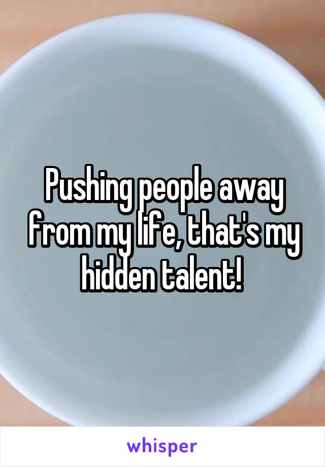 Pushing people away from my life, that's my hidden talent!