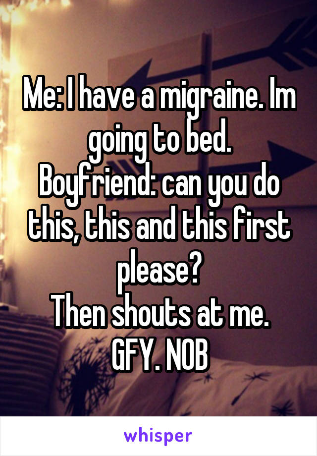 Me: I have a migraine. Im going to bed. Boyfriend: can you do this, this and this first please? Then shouts at me. GFY. NOB
