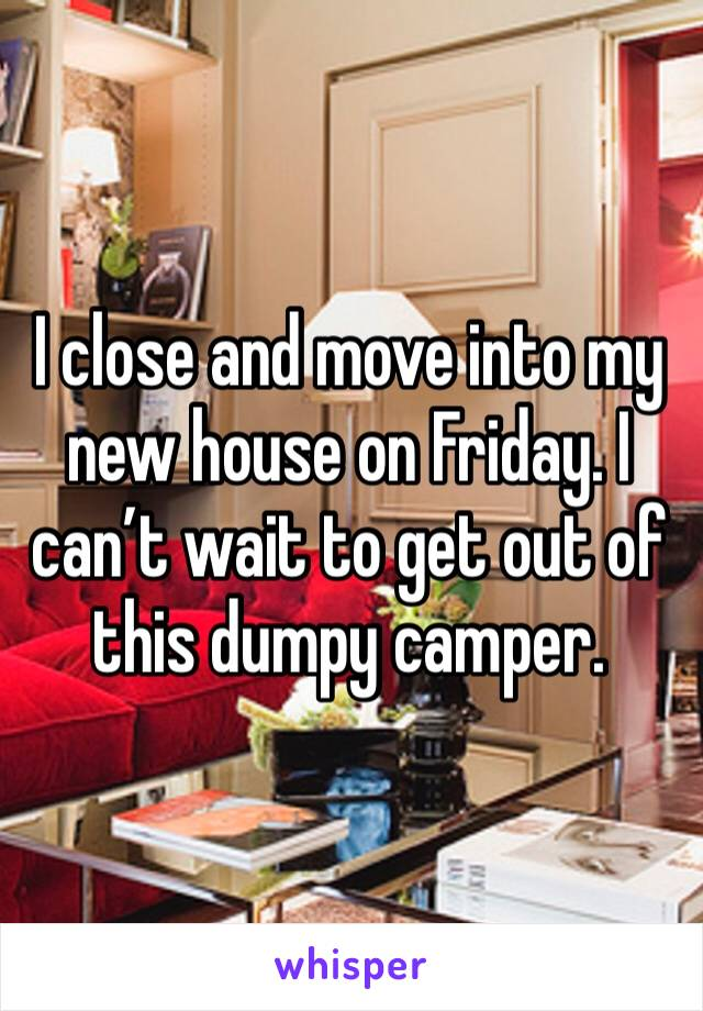 I close and move into my new house on Friday. I can't wait to get out of this dumpy camper.