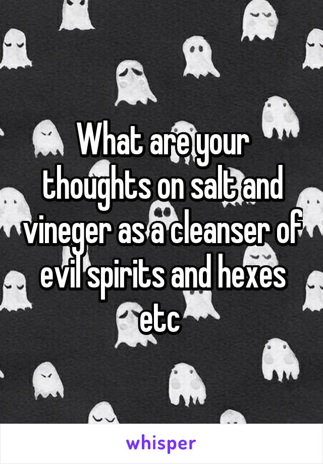What are your thoughts on salt and vineger as a cleanser of evil spirits and hexes etc